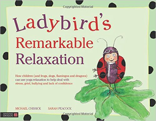 Ladybird's Remarkable Relaxation: How children (and frogs, dogs, flamingos and dragons) can use yoga relaxation to help deal with stress, grief, bullying and lack of confidence – Michael Chissick