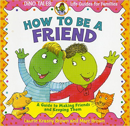 How to Be a Friend: A Guide to Making Friends and Keeping Them (Dino Life Guides for Families) - Laurie Krasny Brown