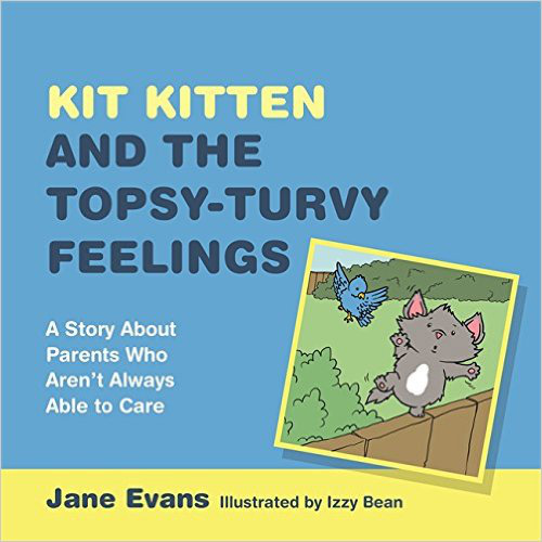 Kit Kitten and the Topsy-Turvy Feelings: A Story About Parents Who Aren't Always Able to Care - Jane Evans