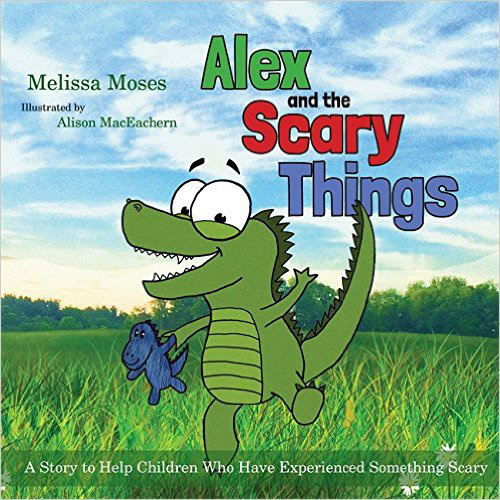Alex and the Scary Things: A Story to Help Children Who Have Experienced Something Scary – Melissa Moses